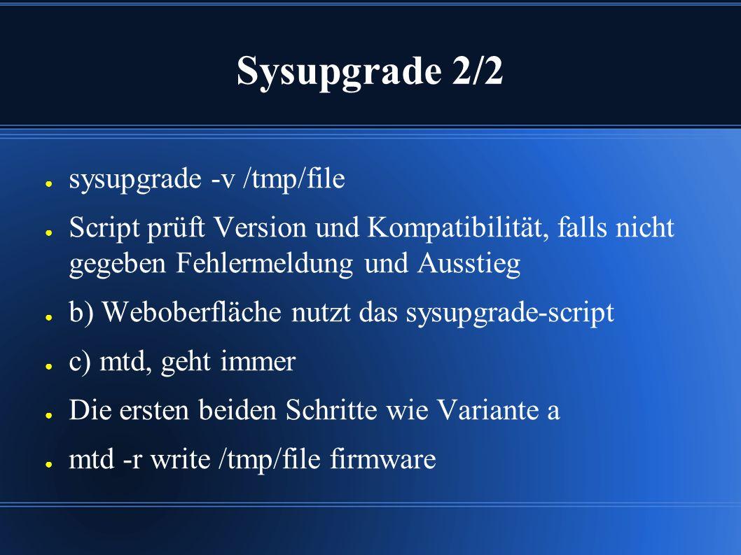 Sysupgrade 2/2 ● sysupgrade -v /tmp/file ● Script prüft Version und Kompatibilität, falls nicht gegeben Fehlermeldung und Ausstieg ● b) Weboberfläche nutzt das sysupgrade-script ● c) mtd, geht immer ● Die ersten beiden Schritte wie Variante a ● mtd -r write /tmp/file firmware