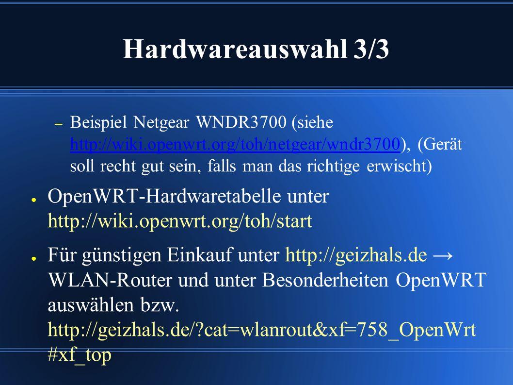 Hardwareauswahl 3/3 – Beispiel Netgear WNDR3700 (siehe http://wiki.openwrt.org/toh/netgear/wndr3700), (Gerät soll recht gut sein, falls man das richtige erwischt) http://wiki.openwrt.org/toh/netgear/wndr3700 ● OpenWRT-Hardwaretabelle unter http://wiki.openwrt.org/toh/start ● Für günstigen Einkauf unter http://geizhals.de → WLAN-Router und unter Besonderheiten OpenWRT auswählen bzw.