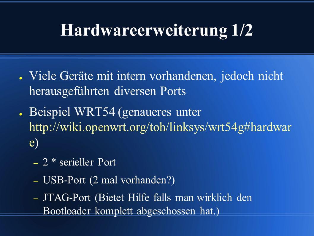 Hardwareerweiterung 1/2 ● Viele Geräte mit intern vorhandenen, jedoch nicht herausgeführten diversen Ports ● Beispiel WRT54 (genaueres unter http://wiki.openwrt.org/toh/linksys/wrt54g#hardwar e) – 2 * serieller Port – USB-Port (2 mal vorhanden ) – JTAG-Port (Bietet Hilfe falls man wirklich den Bootloader komplett abgeschossen hat.)