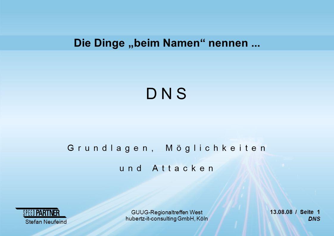 13.08.08 / Seite 12 DNS Stefan Neufeind GUUG-Regionaltreffen West hubertz-it-consulting GmbH, Köln Attacken (Auswahl) Zonetransfers Abhilfe: Unnötige Zonetransfers verbieten Bind: /etc/named.conf acl slave-dns { 192.168.7.33; 192.168.99.8; }; options { allow-transfer { slave-dns; }; [...]