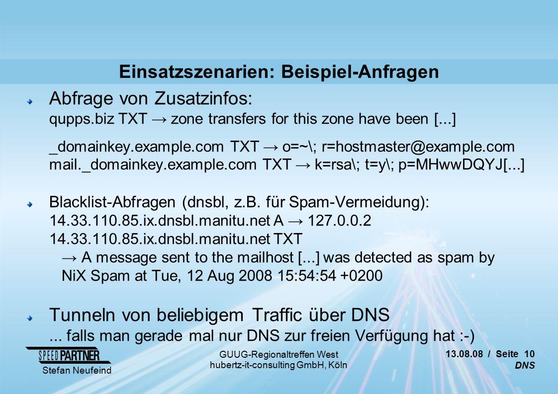 13.08.08 / Seite 10 DNS Stefan Neufeind GUUG-Regionaltreffen West hubertz-it-consulting GmbH, Köln Einsatzszenarien: Beispiel-Anfragen Abfrage von Zusatzinfos: qupps.biz TXT → zone transfers for this zone have been [...] _domainkey.example.com TXT → o=~\; r=hostmaster@example.com mail._domainkey.example.com TXT → k=rsa\; t=y\; p=MHwwDQYJ[...] Blacklist-Abfragen (dnsbl, z.B.