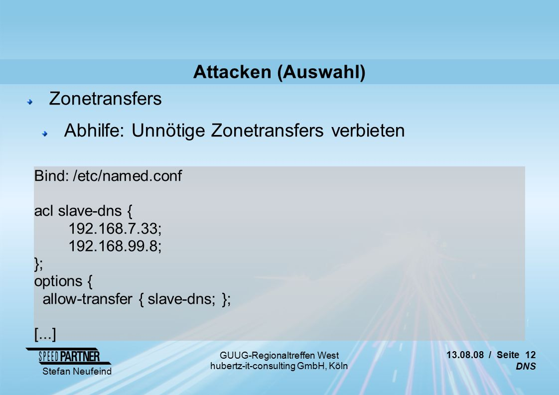 13.08.08 / Seite 12 DNS Stefan Neufeind GUUG-Regionaltreffen West hubertz-it-consulting GmbH, Köln Attacken (Auswahl) Zonetransfers Abhilfe: Unnötige Zonetransfers verbieten Bind: /etc/named.conf acl slave-dns { 192.168.7.33; 192.168.99.8; }; options { allow-transfer { slave-dns; }; [...]