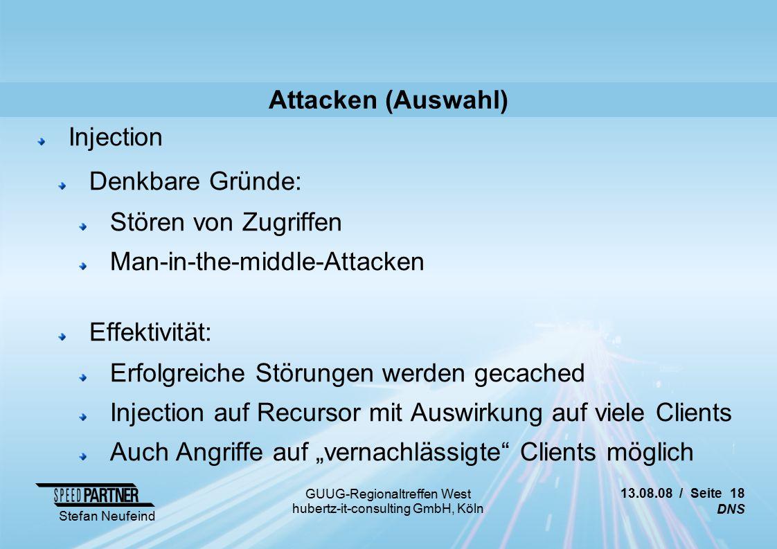 """13.08.08 / Seite 18 DNS Stefan Neufeind GUUG-Regionaltreffen West hubertz-it-consulting GmbH, Köln Attacken (Auswahl) Injection Denkbare Gründe: Stören von Zugriffen Man-in-the-middle-Attacken Effektivität: Erfolgreiche Störungen werden gecached Injection auf Recursor mit Auswirkung auf viele Clients Auch Angriffe auf """"vernachlässigte Clients möglich"""