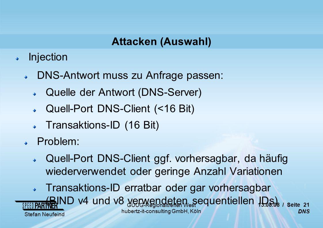 13.08.08 / Seite 21 DNS Stefan Neufeind GUUG-Regionaltreffen West hubertz-it-consulting GmbH, Köln Attacken (Auswahl) Injection DNS-Antwort muss zu Anfrage passen: Quelle der Antwort (DNS-Server) Quell-Port DNS-Client (<16 Bit) Transaktions-ID (16 Bit) Problem: Quell-Port DNS-Client ggf.
