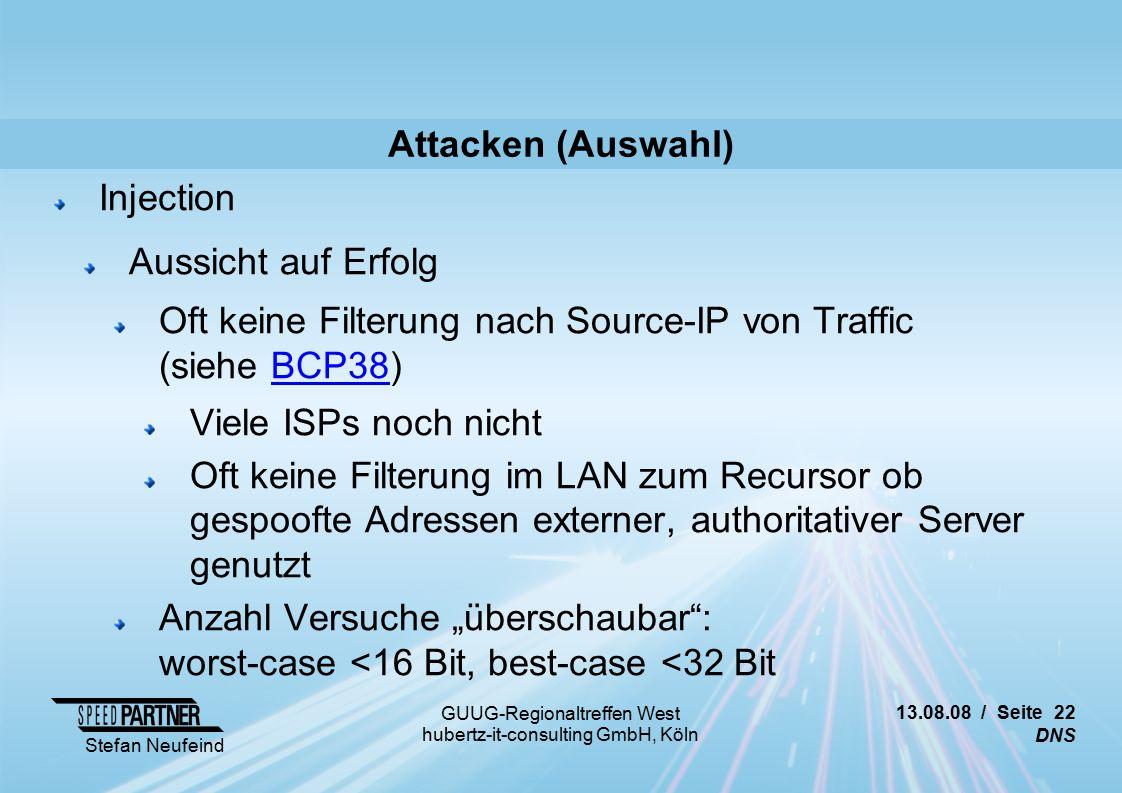 """13.08.08 / Seite 22 DNS Stefan Neufeind GUUG-Regionaltreffen West hubertz-it-consulting GmbH, Köln Attacken (Auswahl) Injection Aussicht auf Erfolg Oft keine Filterung nach Source-IP von Traffic (siehe BCP38)BCP38 Viele ISPs noch nicht Oft keine Filterung im LAN zum Recursor ob gespoofte Adressen externer, authoritativer Server genutzt Anzahl Versuche """"überschaubar : worst-case <16 Bit, best-case <32 Bit"""