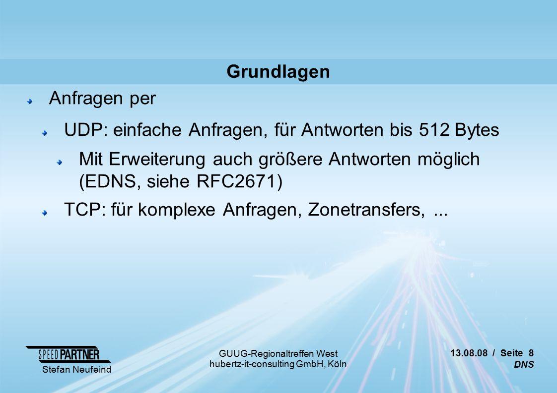 13.08.08 / Seite 8 DNS Stefan Neufeind GUUG-Regionaltreffen West hubertz-it-consulting GmbH, Köln Grundlagen Anfragen per UDP: einfache Anfragen, für Antworten bis 512 Bytes Mit Erweiterung auch größere Antworten möglich (EDNS, siehe RFC2671) TCP: für komplexe Anfragen, Zonetransfers,...