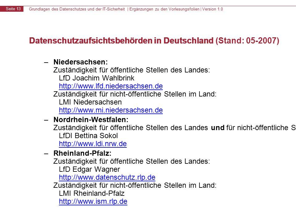 Grundlagen des Datenschutzes und der IT-Sicherheit | Ergänzungen zu den Vorlesungsfolien | Version 1.0 Seite 13 Datenschutzaufsichtsbehörden in Deutschland – Niedersachsen: Zuständigkeit für öffentliche Stellen des Landes: LfD Joachim Wahlbrink http://www.lfd.niedersachsen.de Zuständigkeit für nicht-öffentliche Stellen im Land: LMI Niedersachsen http://www.mi.niedersachsen.de http://www.lfd.niedersachsen.de http://www.mi.niedersachsen.de – Nordrhein-Westfalen: Zuständigkeit für öffentliche Stellen des Landes und für nicht-öffentliche Stellen im Land: LfDI Bettina Sokol http://www.ldi.nrw.de http://www.ldi.nrw.de – Rheinland-Pfalz: Zuständigkeit für öffentliche Stellen des Landes: LfD Edgar Wagner http://www.datenschutz.rlp.de Zuständigkeit für nicht-öffentliche Stellen im Land: LMI Rheinland-Pfalz http://www.ism.rlp.de http://www.datenschutz.rlp.de http://www.ism.rlp.de Datenschutzaufsichtsbehörden in Deutschland (Stand: 05-2007)