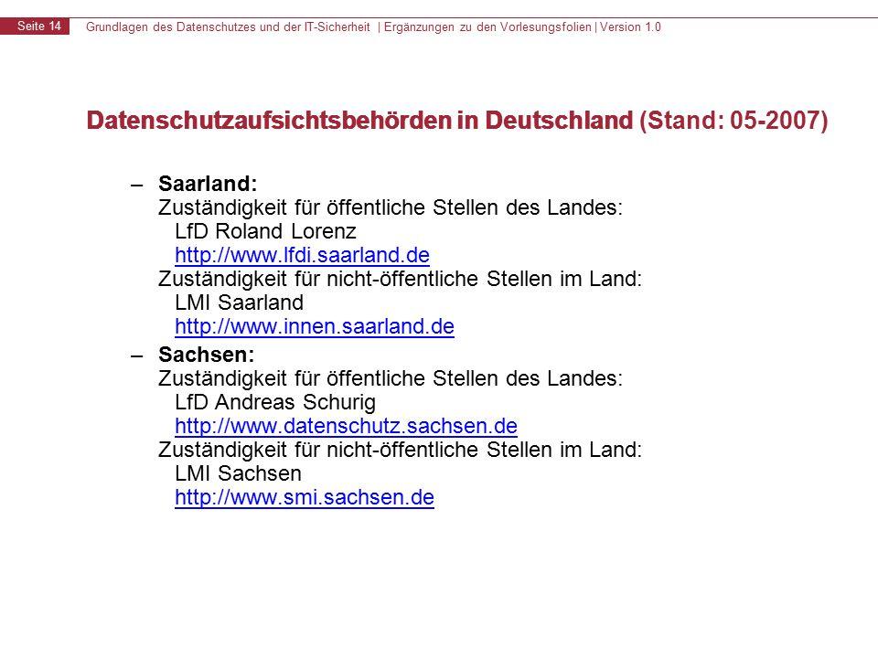 Grundlagen des Datenschutzes und der IT-Sicherheit | Ergänzungen zu den Vorlesungsfolien | Version 1.0 Seite 14 Datenschutzaufsichtsbehörden in Deutschland – Saarland: Zuständigkeit für öffentliche Stellen des Landes: LfD Roland Lorenz http://www.lfdi.saarland.de Zuständigkeit für nicht-öffentliche Stellen im Land: LMI Saarland http://www.innen.saarland.de http://www.lfdi.saarland.de http://www.innen.saarland.de – Sachsen: Zuständigkeit für öffentliche Stellen des Landes: LfD Andreas Schurig http://www.datenschutz.sachsen.de Zuständigkeit für nicht-öffentliche Stellen im Land: LMI Sachsen http://www.smi.sachsen.de http://www.datenschutz.sachsen.de http://www.smi.sachsen.de Datenschutzaufsichtsbehörden in Deutschland (Stand: 05-2007)