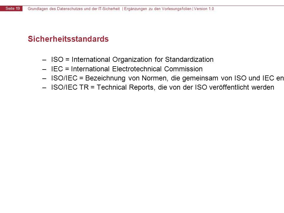 Grundlagen des Datenschutzes und der IT-Sicherheit | Ergänzungen zu den Vorlesungsfolien | Version 1.0 Seite 19 Sicherheitsstandards – ISO = International Organization for Standardization – IEC = International Electrotechnical Commission – ISO/IEC = Bezeichnung von Normen, die gemeinsam von ISO und IEC entwickelt werden – ISO/IEC TR = Technical Reports, die von der ISO veröffentlicht werden