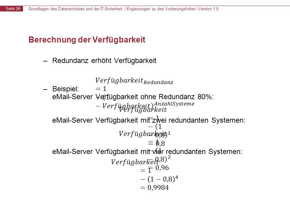 Grundlagen des Datenschutzes und der IT-Sicherheit | Ergänzungen zu den Vorlesungsfolien | Version 1.0 Seite 26 Berechnung der Verfügbarkeit – Redundanz erhöht Verfügbarkeit – Beispiel: eMail-Server Verfügbarkeit ohne Redundanz 80%: eMail-Server Verfügbarkeit mit zwei redundanten Systemen: eMail-Server Verfügbarkeit mit vier redundanten Systemen:
