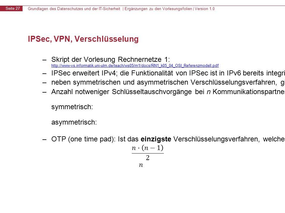 Grundlagen des Datenschutzes und der IT-Sicherheit | Ergänzungen zu den Vorlesungsfolien | Version 1.0 Seite 27 IPSec, VPN, Verschlüsselung – Skript der Vorlesung Rechnernetze 1: http://www-vs.informatik.uni-ulm.de/teach/ws05/rn1/docs/RN1_k05_04_OSI_Referenzmodell.pdf http://www-vs.informatik.uni-ulm.de/teach/ws05/rn1/docs/RN1_k05_04_OSI_Referenzmodell.pdf – IPSec erweitert IPv4; die Funktionalität von IPSec ist in IPv6 bereits integriert – neben symmetrischen und asymmetrischen Verschlüsselungsverfahren, gibt es auch hybride Verfahren (bspw.