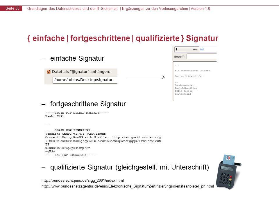 Grundlagen des Datenschutzes und der IT-Sicherheit | Ergänzungen zu den Vorlesungsfolien | Version 1.0 Seite 33 { einfache | fortgeschrittene | qualifizierte } Signatur – einfache Signatur – fortgeschrittene Signatur – qualifizierte Signatur (gleichgestellt mit Unterschrift) http://bundesrecht.juris.de/sigg_2001/index.html http://www.bundesnetzagentur.de/enid/Elektronische_Signatur/Zertifizierungsdiensteanbieter_ph.html -----BEGIN PGP SIGNED MESSAGE----- Hash: SHA1...