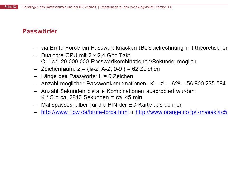 Grundlagen des Datenschutzes und der IT-Sicherheit | Ergänzungen zu den Vorlesungsfolien | Version 1.0 Seite 43 Passwörter – via Brute-Force ein Passwort knacken (Beispielrechnung mit theoretischen Werten) – Dualcore CPU mit 2 x 2,4 Ghz Takt C = ca.