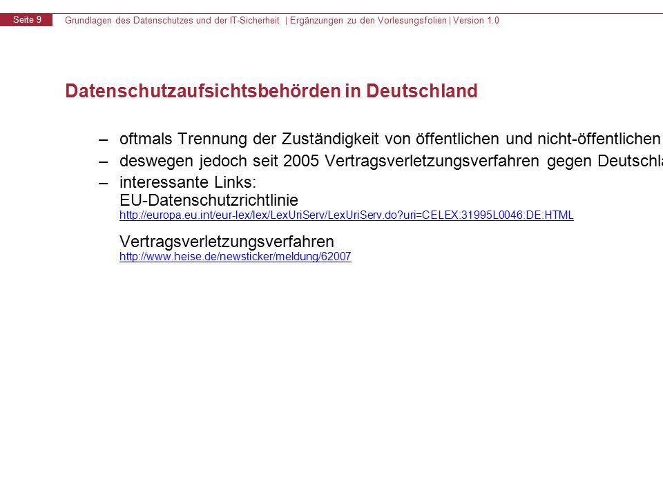 Grundlagen des Datenschutzes und der IT-Sicherheit | Ergänzungen zu den Vorlesungsfolien | Version 1.0 Seite 9 Datenschutzaufsichtsbehörden in Deutschland – oftmals Trennung der Zuständigkeit von öffentlichen und nicht-öffentlichen Stellen und Eingliederung in Innenministerien – deswegen jedoch seit 2005 Vertragsverletzungsverfahren gegen Deutschland durch die EU wegen unzureichender Umsetzung der EU-Datenschutzrichtlinie (mangelnde Unabhängigkeit) – interessante Links: EU-Datenschutzrichtlinie http://europa.eu.int/eur-lex/lex/LexUriServ/LexUriServ.do?uri=CELEX:31995L0046:DE:HTML Vertragsverletzungsverfahren http://www.heise.de/newsticker/meldung/62007 http://europa.eu.int/eur-lex/lex/LexUriServ/LexUriServ.do?uri=CELEX:31995L0046:DE:HTML http://www.heise.de/newsticker/meldung/62007