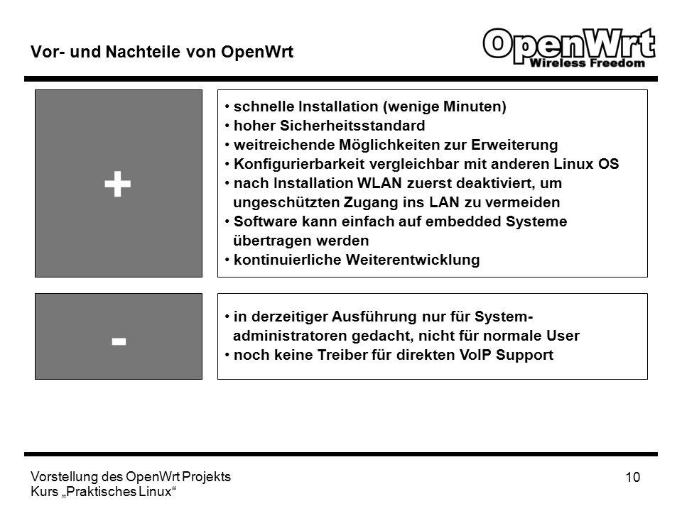 """Vorstellung des OpenWrt Projekts Kurs """"Praktisches Linux 10 Vor- und Nachteile von OpenWrt + - schnelle Installation (wenige Minuten) hoher Sicherheitsstandard weitreichende Möglichkeiten zur Erweiterung Konfigurierbarkeit vergleichbar mit anderen Linux OS nach Installation WLAN zuerst deaktiviert, um ungeschützten Zugang ins LAN zu vermeiden Software kann einfach auf embedded Systeme übertragen werden kontinuierliche Weiterentwicklung in derzeitiger Ausführung nur für System- administratoren gedacht, nicht für normale User noch keine Treiber für direkten VoIP Support"""