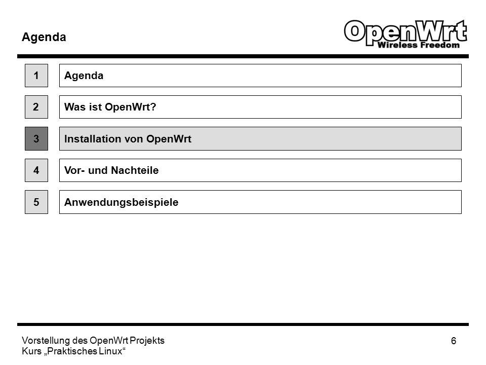 """Vorstellung des OpenWrt Projekts Kurs """"Praktisches Linux 7 Installation von OpenWrt Vorgehen bei Installation von Plattform / Router abhängig Beispiel für Linksys Router: Installationspaket von Website runterladen Über Firmware Upgrade der bisherigen Firmware Paket installieren (flashen) OpenWrt konfigurieren und gewünschte Pakete nach Bedarf nachinstallieren http://downloads.openwrt.or g 1.Zwischen binaries und source code wählen 2.Ggf."""