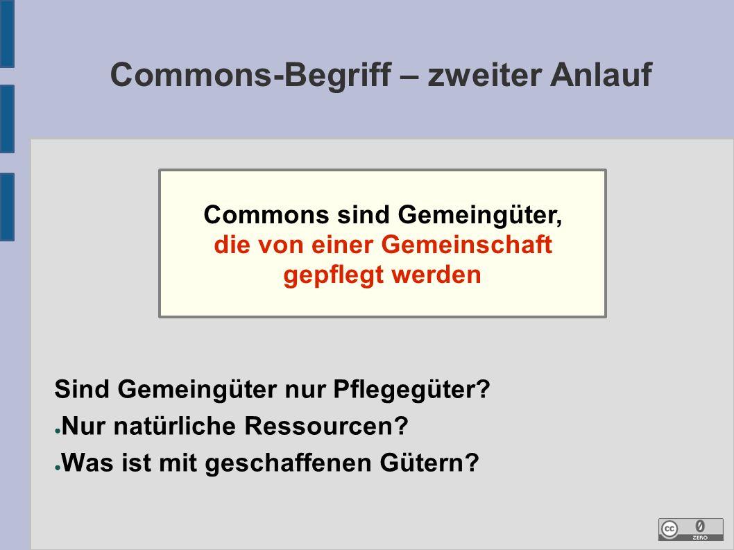Commons-Begriff – zweiter Anlauf Commons sind Gemeingüter, die von einer Gemeinschaft gepflegt werden Sind Gemeingüter nur Pflegegüter.