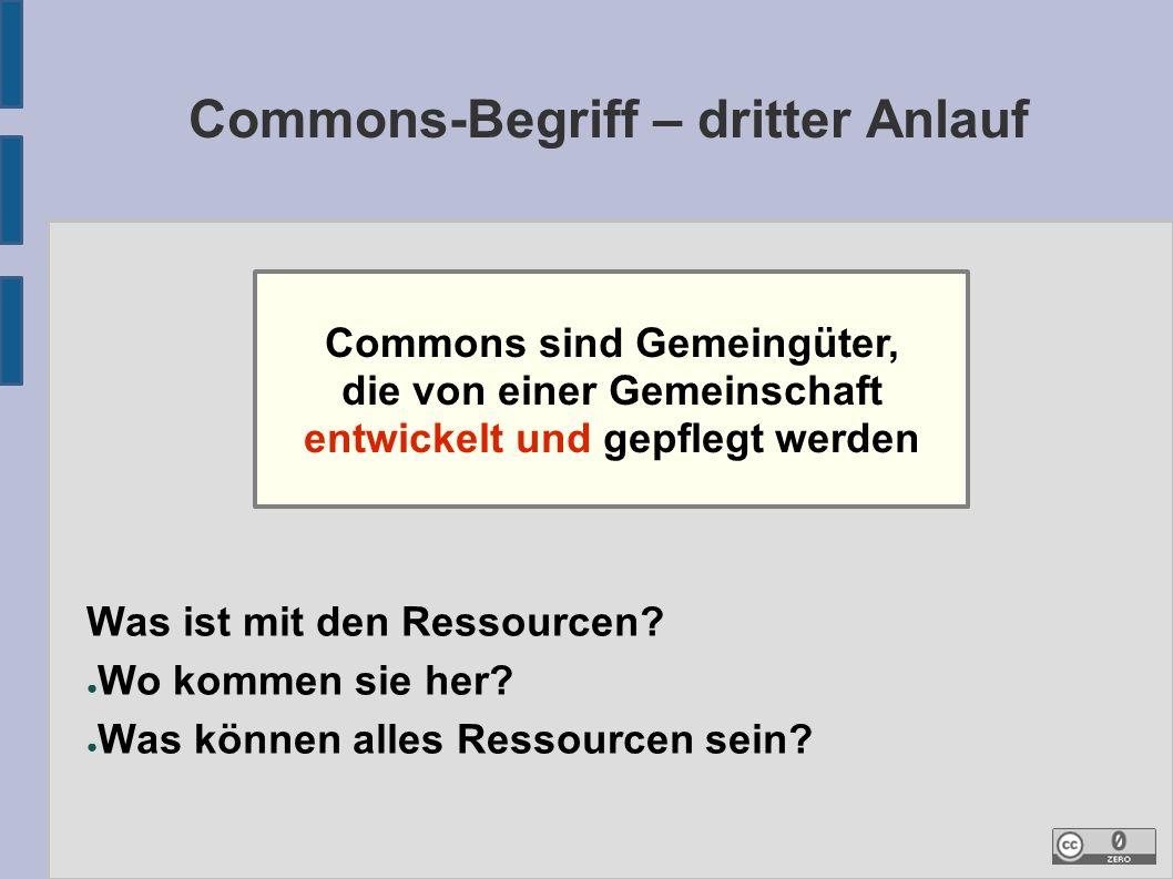 Commons-Begriff – dritter Anlauf Commons sind Gemeingüter, die von einer Gemeinschaft entwickelt und gepflegt werden Was ist mit den Ressourcen.