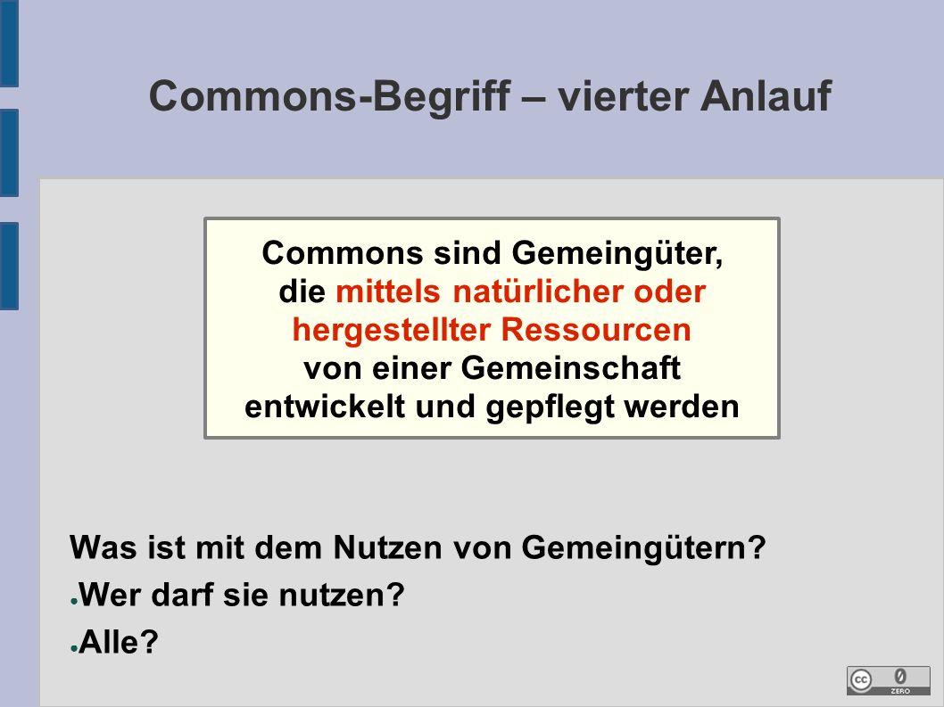 Commons-Begriff – vierter Anlauf Commons sind Gemeingüter, die mittels natürlicher oder hergestellter Ressourcen von einer Gemeinschaft entwickelt und gepflegt werden Was ist mit dem Nutzen von Gemeingütern.