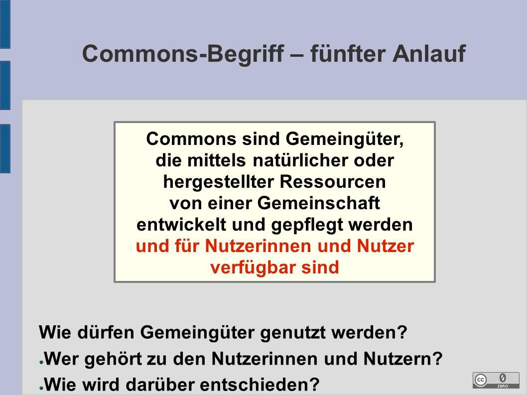 Commons-Begriff – fünfter Anlauf Commons sind Gemeingüter, die mittels natürlicher oder hergestellter Ressourcen von einer Gemeinschaft entwickelt und gepflegt werden und für Nutzerinnen und Nutzer verfügbar sind Wie dürfen Gemeingüter genutzt werden.