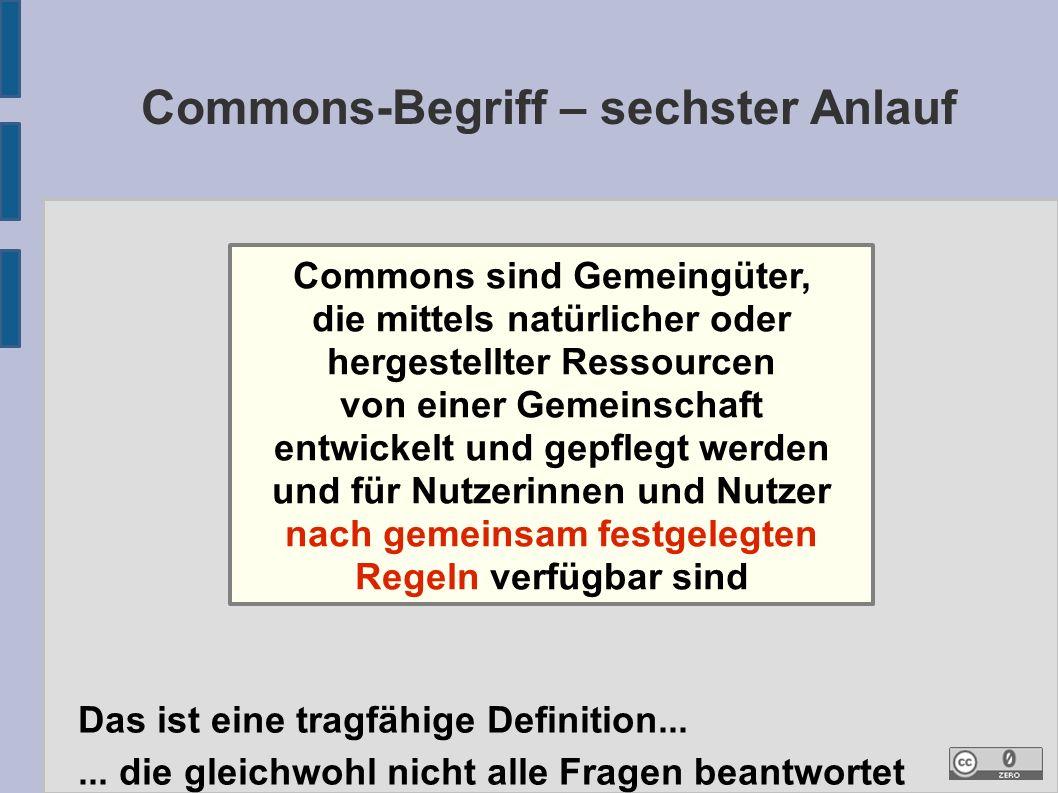 Commons-Begriff – sechster Anlauf Commons sind Gemeingüter, die mittels natürlicher oder hergestellter Ressourcen von einer Gemeinschaft entwickelt und gepflegt werden und für Nutzerinnen und Nutzer nach gemeinsam festgelegten Regeln verfügbar sind Das ist eine tragfähige Definition......
