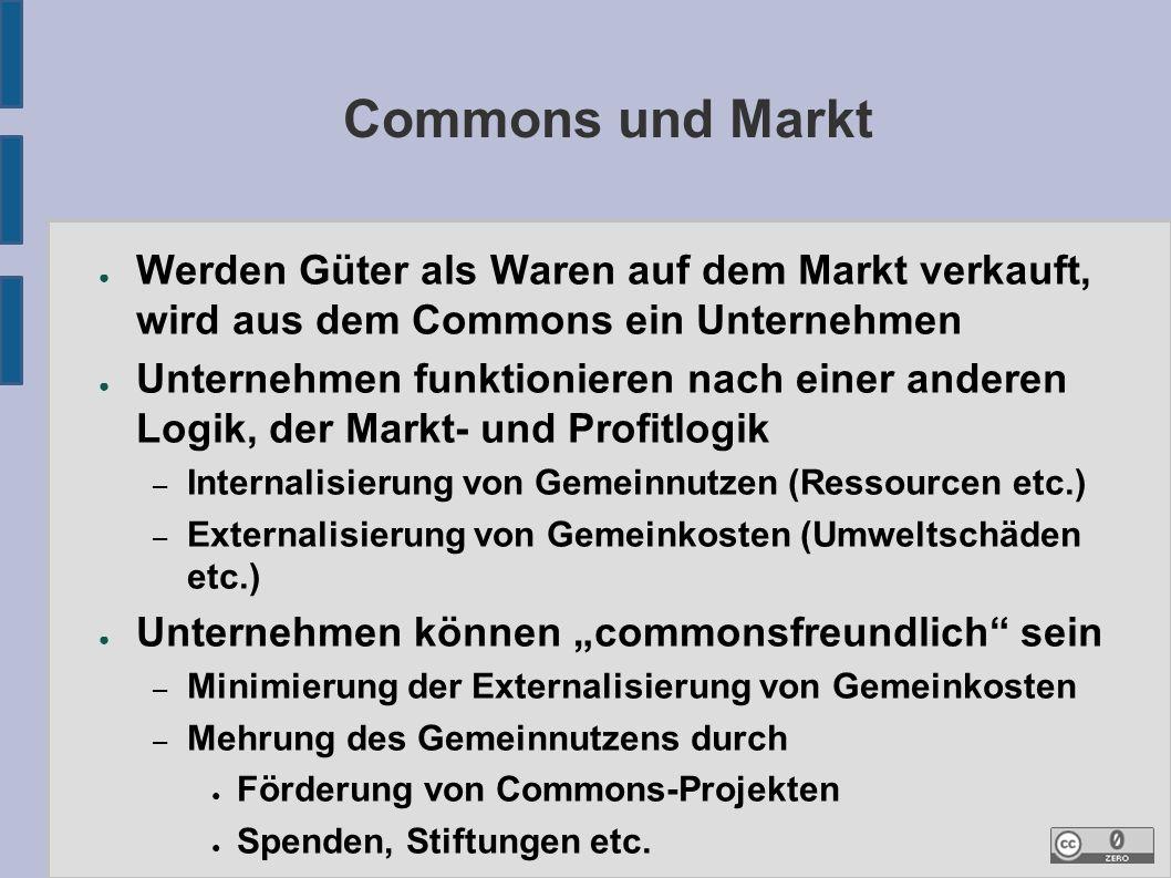 """Commons und Markt ● Werden Güter als Waren auf dem Markt verkauft, wird aus dem Commons ein Unternehmen ● Unternehmen funktionieren nach einer anderen Logik, der Markt- und Profitlogik – Internalisierung von Gemeinnutzen (Ressourcen etc.) – Externalisierung von Gemeinkosten (Umweltschäden etc.) ● Unternehmen können """"commonsfreundlich sein – Minimierung der Externalisierung von Gemeinkosten – Mehrung des Gemeinnutzens durch ● Förderung von Commons-Projekten ● Spenden, Stiftungen etc."""