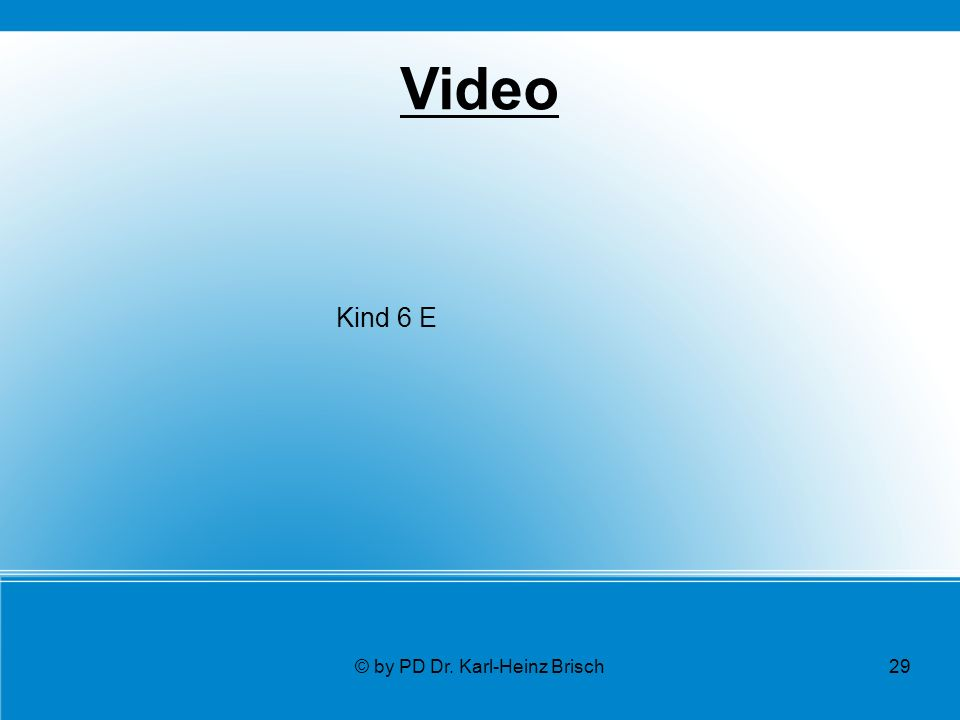 © by PD Dr. Karl-Heinz Brisch29 Video Kind 6 E