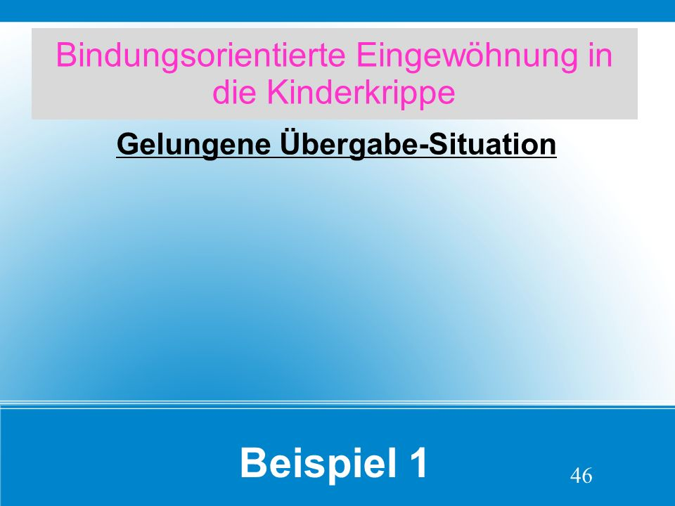 Bindungsorientierte Eingewöhnung in die Kinderkrippe Gelungene Übergabe-Situation 46 Beispiel 1