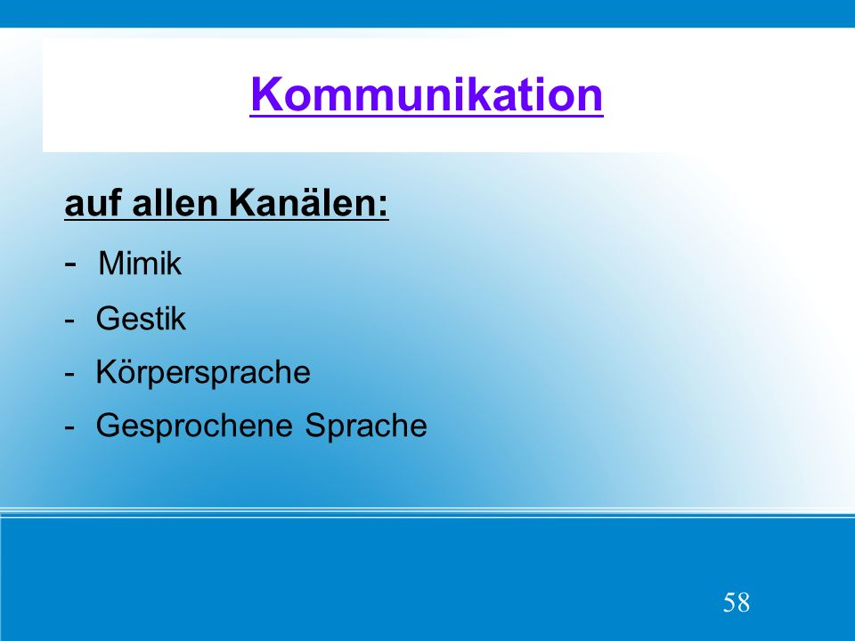 Kommunikation auf allen Kanälen: - Mimik -Gestik -Körpersprache -Gesprochene Sprache 58