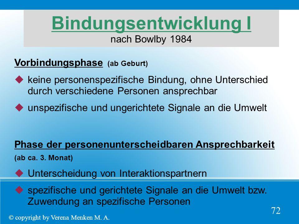 Bindungsentwicklung I nach Bowlby 1984 Vorbindungsphase (ab Geburt)  keine personenspezifische Bindung, ohne Unterschied durch verschiedene Personen ansprechbar  unspezifische und ungerichtete Signale an die Umwelt Phase der personenunterscheidbaren Ansprechbarkeit (ab ca.