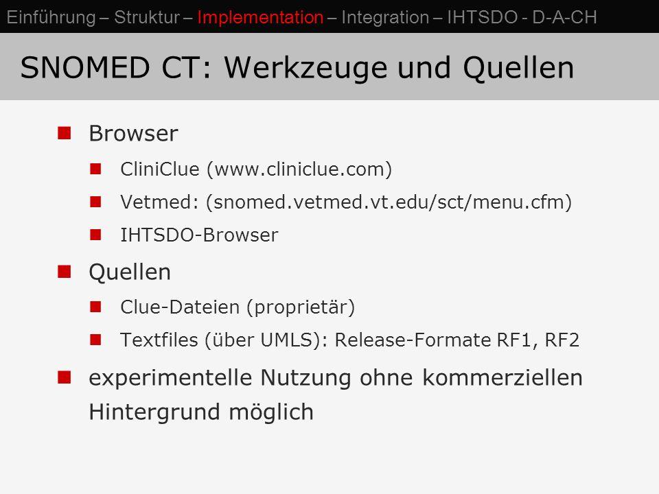 SNOMED CT: Werkzeuge und Quellen Browser CliniClue (www.cliniclue.com) Vetmed: (snomed.vetmed.vt.edu/sct/menu.cfm) IHTSDO-Browser Quellen Clue-Dateien (proprietär) Textfiles (über UMLS): Release-Formate RF1, RF2 experimentelle Nutzung ohne kommerziellen Hintergrund möglich Einführung – Struktur – Implementation – Integration – IHTSDO - D-A-CH