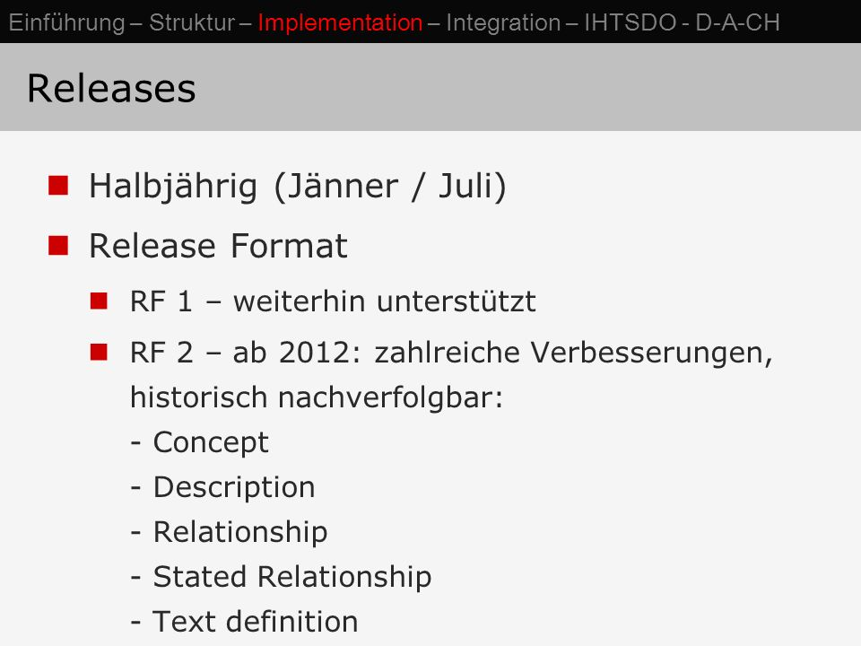 Releases Halbjährig (Jänner / Juli) Release Format RF 1 – weiterhin unterstützt RF 2 – ab 2012: zahlreiche Verbesserungen, historisch nachverfolgbar: - Concept - Description - Relationship - Stated Relationship - Text definition Einführung – Struktur – Implementation – Integration – IHTSDO - D-A-CH