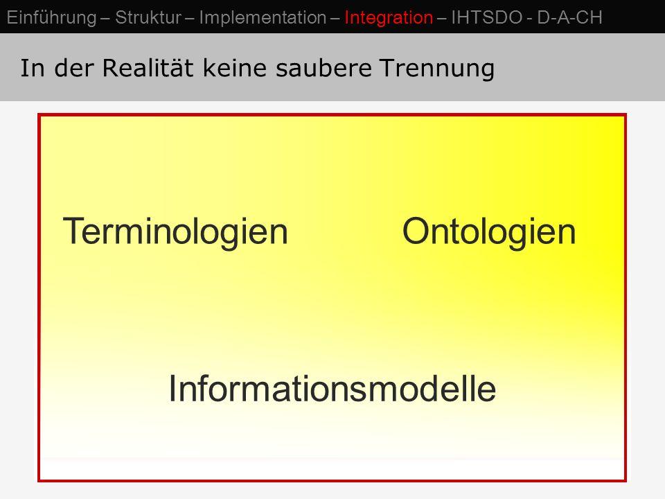 In der Realität keine saubere Trennung TerminologienOntologien Informationsmodelle Einführung – Struktur – Implementation – Integration – IHTSDO - D-A-CH