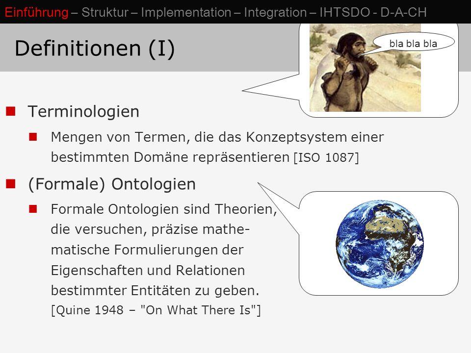 Formale Ontologie: Definitionen (II) Konzepte: Sprachunabhängige Bedeutungseinheiten Klassen: Gruppierung von Individuen, die in bestimmten Eigenschaften übereinstimmen Konzepte ~ Klassen Taxonomie: (Poly)hierarchische Ordnung von Klassen Relation instance of verbindet ein Individuum mit zugehörige(n) Klassen / Konzepten Relation is a verbindet Unter- mit Oberklassen is-a (A, B) = def  x: instance-of(x, A)  instance-of (x, B) Einführung – Struktur – Implementation – Integration – IHTSDO - D-A-CH