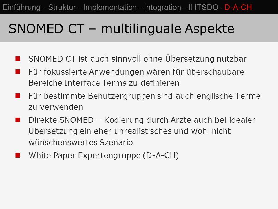 SNOMED CT – multilinguale Aspekte SNOMED CT ist auch sinnvoll ohne Übersetzung nutzbar Für fokussierte Anwendungen wären für überschaubare Bereiche Interface Terms zu definieren Für bestimmte Benutzergruppen sind auch englische Terme zu verwenden Direkte SNOMED – Kodierung durch Ärzte auch bei idealer Übersetzung ein eher unrealistisches und wohl nicht wünschenswertes Szenario White Paper Expertengruppe (D-A-CH) Einführung – Struktur – Implementation – Integration – IHTSDO - D-A-CH