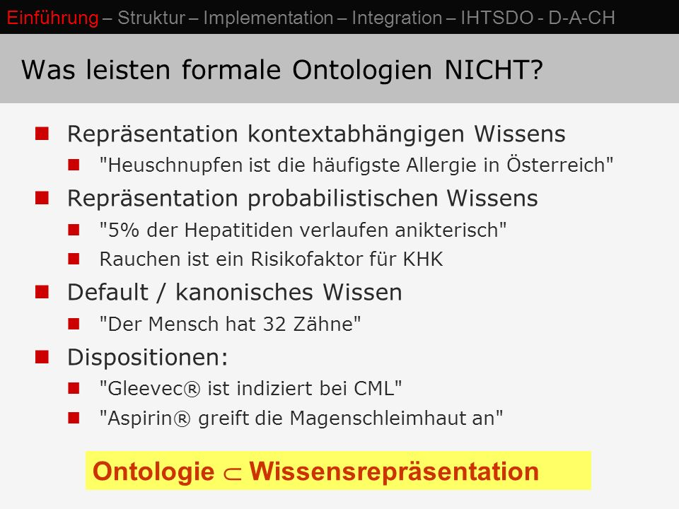 Repräsentation kontextabhängigen Wissens Heuschnupfen ist die häufigste Allergie in Österreich Repräsentation probabilistischen Wissens 5% der Hepatitiden verlaufen anikterisch Rauchen ist ein Risikofaktor für KHK Default / kanonisches Wissen Der Mensch hat 32 Zähne Dispositionen: Gleevec® ist indiziert bei CML Aspirin® greift die Magenschleimhaut an Ontologie  Wissensrepräsentation Was leisten formale Ontologien NICHT.