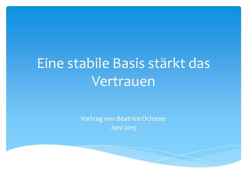 Eine stabile Basis stärkt das Vertrauen Vortrag von Béatrice Ochsner Juni 2015