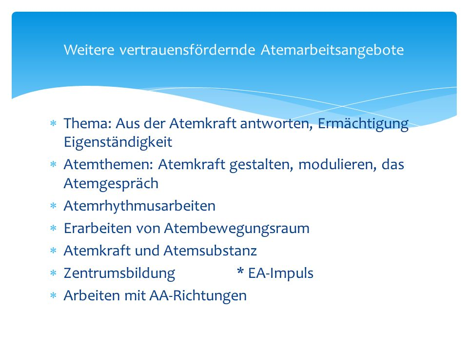  Thema: Aus der Atemkraft antworten, Ermächtigung Eigenständigkeit  Atemthemen: Atemkraft gestalten, modulieren, das Atemgespräch  Atemrhythmusarbeiten  Erarbeiten von Atembewegungsraum  Atemkraft und Atemsubstanz  Zentrumsbildung* EA-Impuls  Arbeiten mit AA-Richtungen Weitere vertrauensfördernde Atemarbeitsangebote