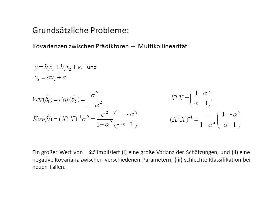 Grundsätzliche Probleme: Kovarianzen zwischen Prädiktoren – Multikollinearität Ein großer Wert von a impliziert (i) eine große Varianz der Schätzungen, und (ii) eine negative Kovarianz zwischen verschiedenen Parametern, (iii) schlechte Klassifikation bei neuen Fällen.