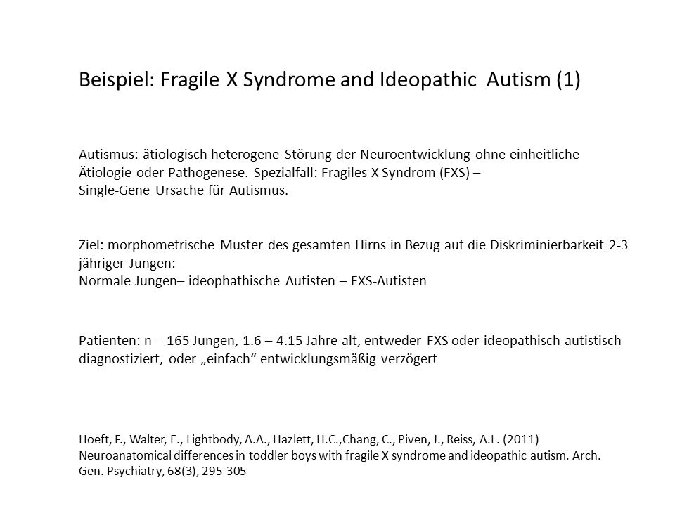 Beispiel: Fragile X Syndrome and Ideopathic Autism (1) Hoeft, F., Walter, E., Lightbody, A.A., Hazlett, H.C.,Chang, C., Piven, J., Reiss, A.L.