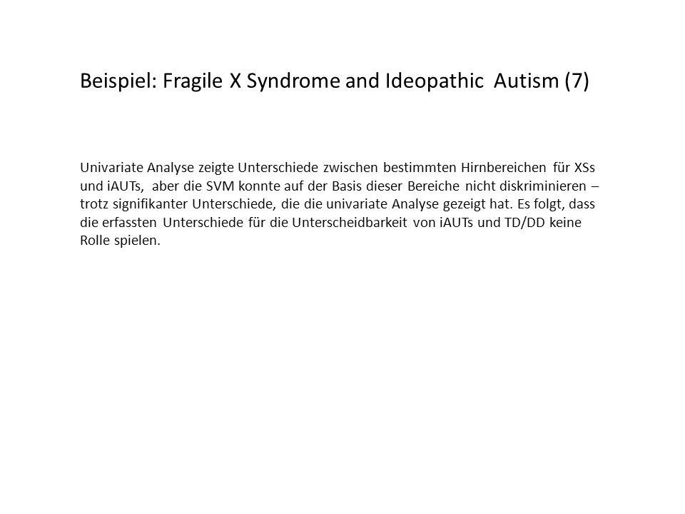 Beispiel: Fragile X Syndrome and Ideopathic Autism (7) Univariate Analyse zeigte Unterschiede zwischen bestimmten Hirnbereichen für XSs und iAUTs, aber die SVM konnte auf der Basis dieser Bereiche nicht diskriminieren – trotz signifikanter Unterschiede, die die univariate Analyse gezeigt hat.