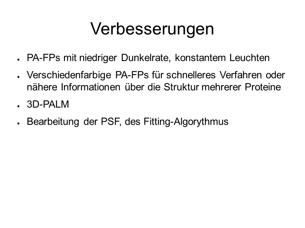 Verbesserungen ● PA-FPs mit niedriger Dunkelrate, konstantem Leuchten ● Verschiedenfarbige PA-FPs für schnelleres Verfahren oder nähere Informationen über die Struktur mehrerer Proteine ● 3D-PALM ● Bearbeitung der PSF, des Fitting-Algorythmus