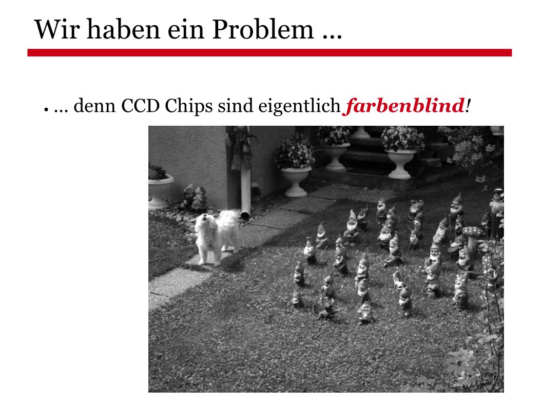 Wir haben ein Problem... ●... denn CCD Chips sind eigentlich farbenblind!