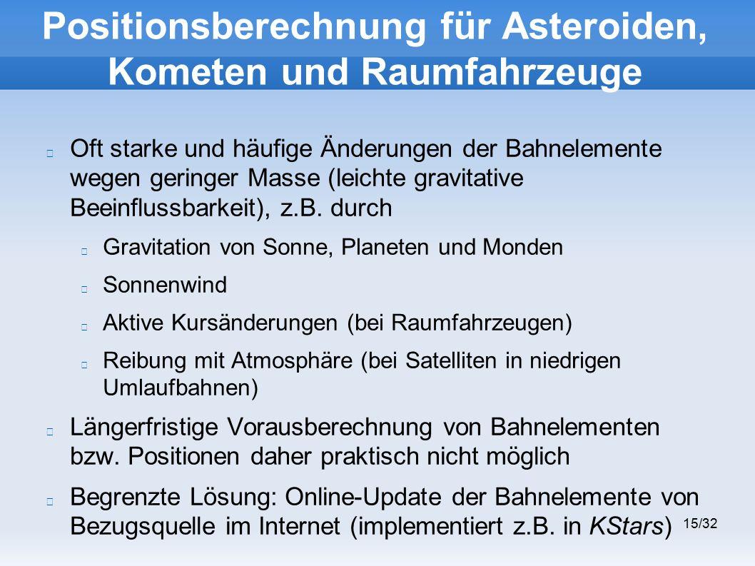 15/32 Positionsberechnung für Asteroiden, Kometen und Raumfahrzeuge Oft starke und häufige Änderungen der Bahnelemente wegen geringer Masse (leichte gravitative Beeinflussbarkeit), z.B.
