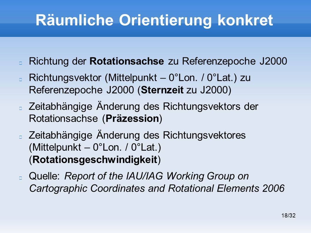 18/32 Räumliche Orientierung konkret Richtung der Rotationsachse zu Referenzepoche J2000 Richtungsvektor (Mittelpunkt – 0°Lon.
