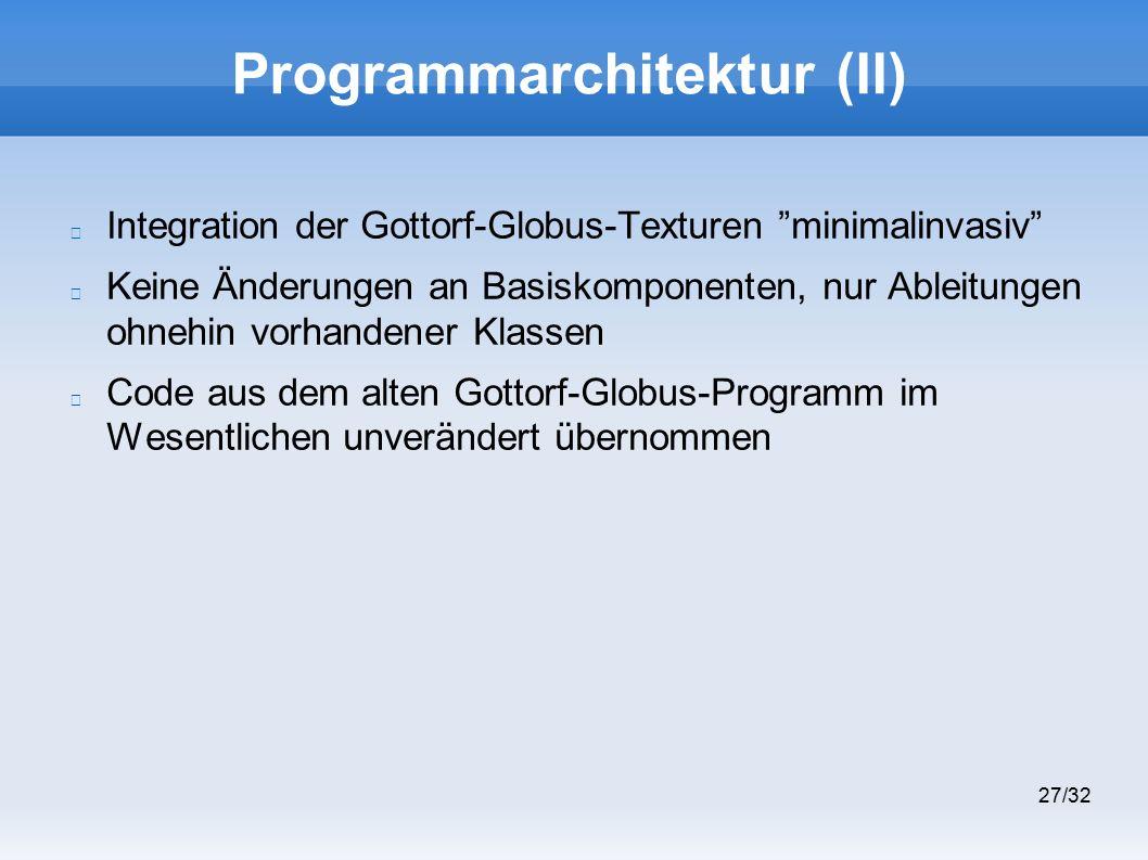 27/32 Programmarchitektur (II) Integration der Gottorf-Globus-Texturen minimalinvasiv Keine Änderungen an Basiskomponenten, nur Ableitungen ohnehin vorhandener Klassen Code aus dem alten Gottorf-Globus-Programm im Wesentlichen unverändert übernommen