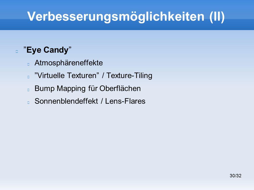 30/32 Verbesserungsmöglichkeiten (II) Eye Candy Atmosphäreneffekte Virtuelle Texturen / Texture-Tiling Bump Mapping für Oberflächen Sonnenblendeffekt / Lens-Flares
