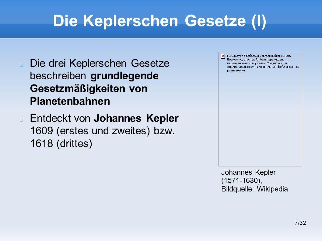 7/32 Die Keplerschen Gesetze (I) Die drei Keplerschen Gesetze beschreiben grundlegende Gesetzmäßigkeiten von Planetenbahnen Entdeckt von Johannes Kepler 1609 (erstes und zweites) bzw.