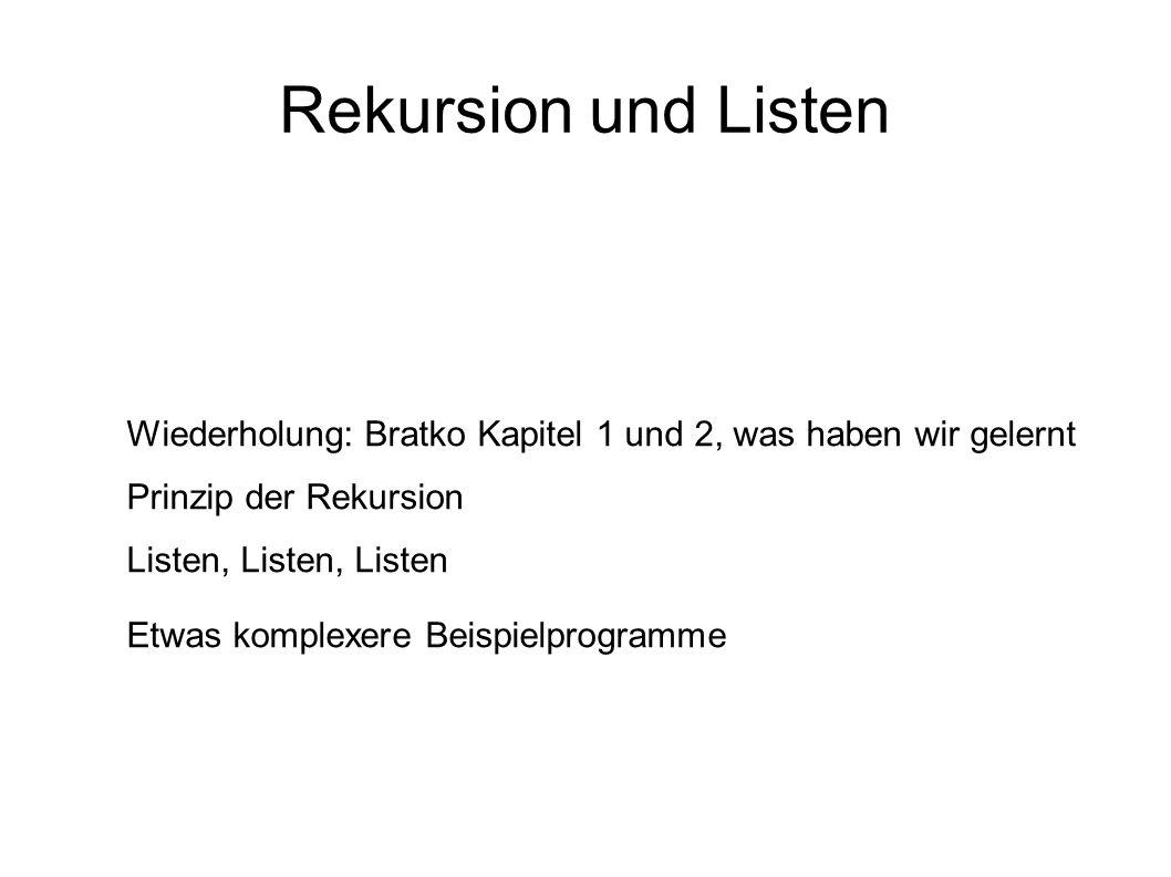 Rekursion und Listen Wiederholung: Bratko Kapitel 1 und 2, was haben wir gelernt Prinzip der Rekursion Listen, Listen, Listen Etwas komplexere Beispie