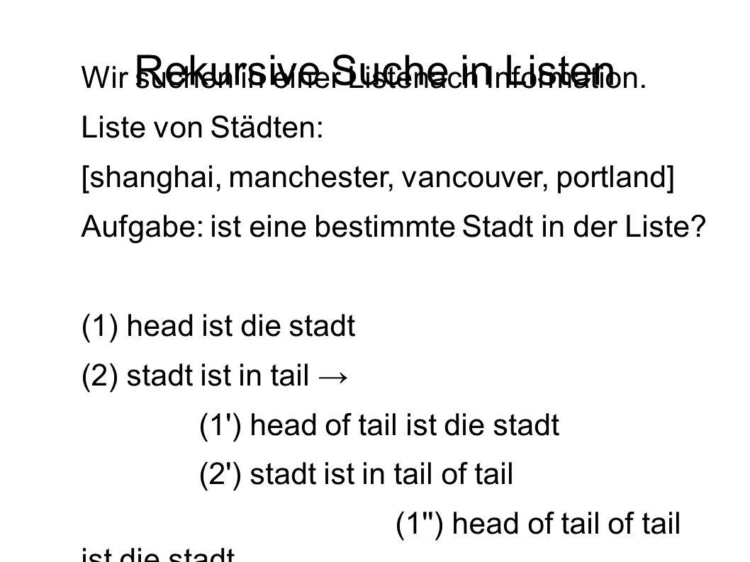 Rekursive Suche in Listen Wir suchen in einer Listenach Information. Liste von Städten: [shanghai, manchester, vancouver, portland] Aufgabe: ist eine